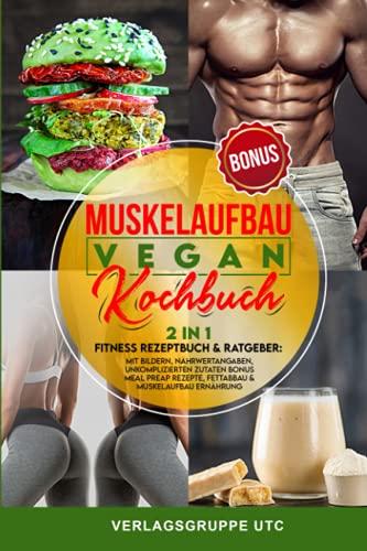 Muskelaufbau Vegan Kochbuch: 2in1 Fitness Rezeptbuch & Ratgeber: mit Bildern, Nährwertangaben, unkomplizierten Zutaten BONUS Meal preap Rezepte, Fettabbau & Muskelaufbau Ernährung