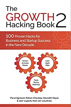 The Growth Hacking Book 2 : 100 Proven Hacks for Business and Startup Success in the New Decade by [Parul Agrawal, Rohan Chaubey, Sourabh Goyal, Pia Singh, Lain Ehmann, Vagisha Arora, Aadesh Chauhan, Aahana Mulla, Abhijeet Satam, Abishiekh Jain, Aditya Ghosh , Aditya Soni, Ajay Gawali, Akshat Khandal, Amit Mishra, Amit Ranjan, Ananyaa Chhabria, Aneesh Malhotra, Aneri Shah, Angela B. Spragg, Arun Sharma, Dr. Ashwani Boraste , Badr Berrada , Charmis Pala, Chris Messina, Daniel Alfon, Danielle Perlin-Good, Debasish Bhattacharjee, Deepanshu Pal, DP Vishwakarma, Dr. Sanjay Gawali, Dr. Saumya Badgayan, Dulce Nallely, Durga Mamidipalli, Evita Ramparte, Faizan Ansari, Hardik Lashkari, Haswata Sunil Harlalka, Issac Thomas, Jacynda Smith, Jitendra Vaswani, Jyothisman Nath, Kanha Agrawal, Kamila Behrens, Kamla Dasrath, Kashesh Chhabbria, Khe Hy, Kushagra Sharma, Kyle York, Marie Incontrera , Matt Navarra, Mike McGrail , Mirav Tarkka, Monica Kunzekweguta , Nitish Mathur, Noah Kagan, Om Thoke, Pawan Rai, Piyush Agarwal, Piyush Lalchand Kukreja , Pratim Shrivastava, Pritam Nagrale , Priya Kalra, Priyank Jain, Raghavendra Devadiga, Rahul Chavan, Ramanan Nagarajan, Rayson Choo, Rishabh Vij, Sr Robert Heath, Ruchi G. Kalra, Ruchi Singh, Sachin Raturi, Saloni Kaul, Sanket Shah, Sarthok Singh, Sasidhar Kareti, Satish Kushwaha, Dr. Sheetal Karnik, Shlomo Freund, Shruti Mishra, Stephen O'Neill, Subhanjan Sarkar, Tanmay Nijhavan , Vibha Soni, Will Cannon, Yamani Saad, Yash Fatnani, Surbhi Jindal, Niki Papaioannou]