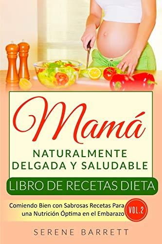 Libro de Recetas Dieta Mamá Naturalmente Delgada y Saludable (Vol.2): Comiendo Bien con Sabrosas Recetas Para una Nutrición Óptima en el Embarazo