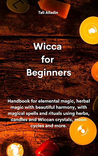 Wicca for Beginners: Handbook for elemental magic, herbal magic with beautiful harmony, with magical spells and rituals using herbs, candles and Wiccan crystals, moon cycles and more.