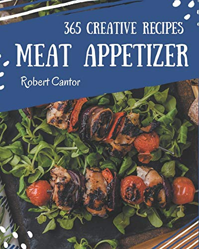 365 Creative Meat Appetizer Recipes: The Meat Appetizer Cookbook for All Things Sweet and Wonderful!
