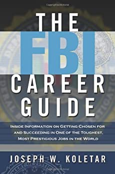 The FBI Career Guide: Inside Information on Getting Chosen for and Succeeding in One of the Toughest, Most Prestigious Jobs in the World by [Joseph W. Koletar]