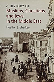 A History of Muslims, Christians, and Jews in the Middle East (The Contemporary Middle East Book 6) by [Heather J. Sharkey]