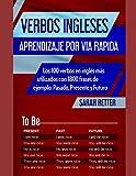 VERBOS INGLESES: APRENDIZAJE POR VIA RAPIDA: Los 100 verbos en inglés más utilizados con 1800 frases de ejemplo: Pasado, Presente y Futuro.