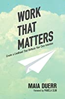 Work That Matters: Create a Livelihood That Reflects Your Core Intention