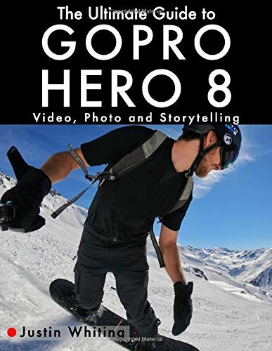 The Ultimate Guide to Gopro Hero 8: Video, Photo and Storytelling