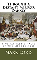 Through a Distant Mirror Darkly: Five Fantastic Tales of the Middle Ages