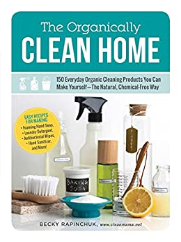 The Organically Clean Home: 150 Everyday Organic Cleaning Products You Can Make Yourself--The Natural, Chemical-Free Way by [Becky Rapinchuk]