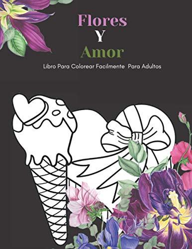 Flores Y Amor Libro Para Colorear Facilmente Para Adultos: Diseños Grandes Y Fáciles Para Personas Mayores O Para Principiantes…Personas Mayores Regalos