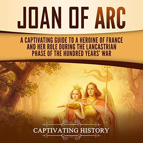Joan of Arc: A Captivating Guide to a Heroine of France and Her Role During the Lancastrian Phase of the Hundred Years' War cover art