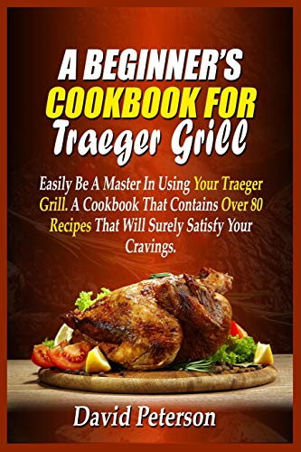 A Beginner's Cookbook For Traeger Grill: Easily Be A Master In Using Your Traeger Grill. A Cookbook That Contains Over 80 Recipes That Will Surely Satisfy Your Cravings