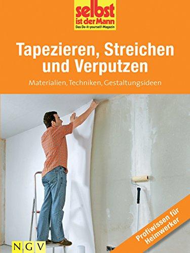 Tapezieren, Streichen und Verputzen - Profiwissen für Heimwerker: Materialien, Techniken, Gestaltungsideen