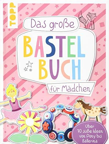 Das große Bastelbuch für Mädchen: Über 70 süße Ideen von Pony bis Ballerina