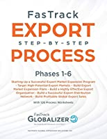 FasTrack Export Step-by-Step Process: Phases 1-6: Start Up a Successful Export Market Expansion Program, Target High-Potential Export Markets, Build Export Market Expansion Plans, Build a Highly Effective Export Organization, Build a Successful Export Distribution Network, Build Profitable Exp