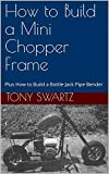 How to Build a Mini Chopper Frame : Plus How to Build a Bottle-Jack Pipe Bender (English Edition)