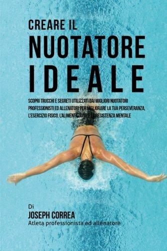 Creare il Nuotatore Ideale: Scopri Trucchi E Segreti Utilizzati Dai Migliori Nuotatori Professionisti Ed Allenatori Per Migliorare La Tua ... L'alimentazione E La Resistenza Mentale