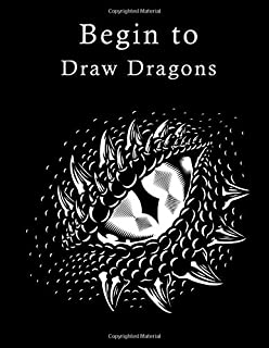 Begin to Draw Dragons: How to Draw Dragons, How to Draw Dragons Book, Drawing Fantastic Dragons, Drawing Dragons for 10 Ye...