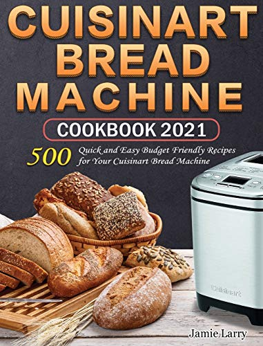 Cuisinart Bread Machine Cookbook 2021: 500 Quick and Easy Budget Friendly Recipes for Your Cuisinart Bread Machine