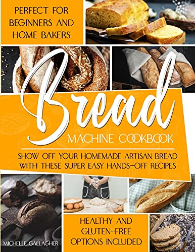 The Bread Machine Cookbook: Show Off Your Homemade Artisan Bread with these Super Easy Hands-Off Recipes | Perfect for Beginners and Home Bakers | Healthy and Gluten-free Options Included