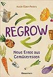 Regrow: Neue Ernte aus Gemüseresten - Von Avocado bis Zwiebel. Die unkomplizierte Nachzucht aus Samen, Wurzeln, Stängeln oder Blättern: Im Blumentopf ... auf Balkon, Terrasse oder Fensterbrett