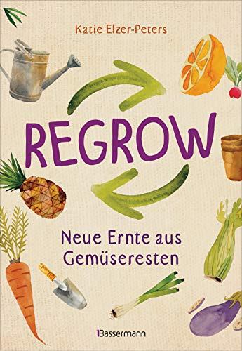 Regrow: Neue Ernte aus Gemüseresten - Von Avocado bis Zwiebel. Die unkomplizierte Nachzucht aus Samen, Wurzeln, Stängeln oder Blättern: Auf Balkon, Terrasse oder Fensterbrett