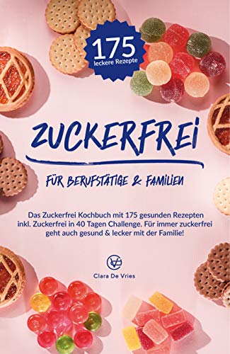 Zuckerfrei für Berufstätige & Familien: Das Zuckerfrei Kochbuch mit 175 gesunden Rezepten inkl. zuckerfrei in 40 Tagen Challenge. Für immer zuckerfrei geht auch gesund & lecker mit der Familie!