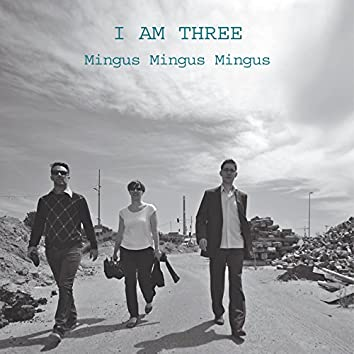 I Am Three; Mingus, Mingus, Mingus