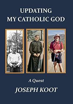 Updating My Catholic God: A Quest by [Joseph Koot]