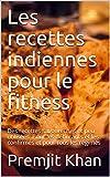 Les recettes indiennes pour le fitness: Des recettes savoureuses et peu utilisées. Pour les débutants et les confirmés et pour tous les régimes (French Edition)