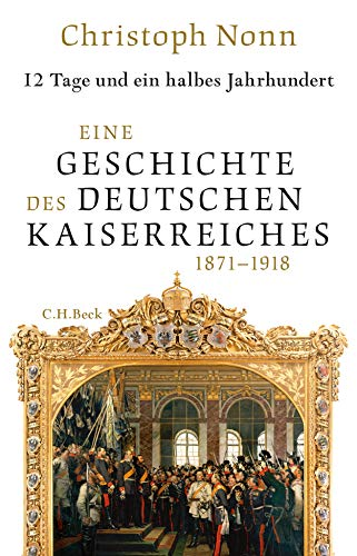 12 Tage und ein halbes Jahrhundert: Eine Geschichte des deutschen Kaiserreiches 1871-1918
