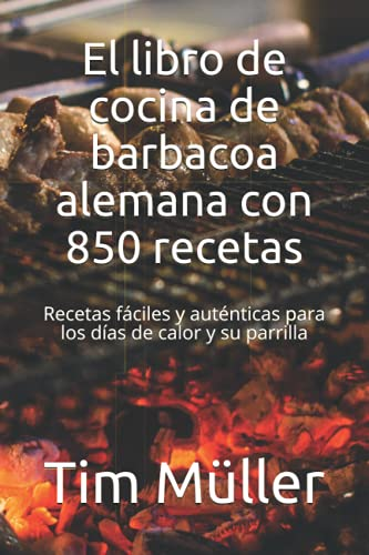 El libro de cocina de barbacoa alemana con 850 recetas: Recetas fáciles y auténticas para los días de calor y su parrilla