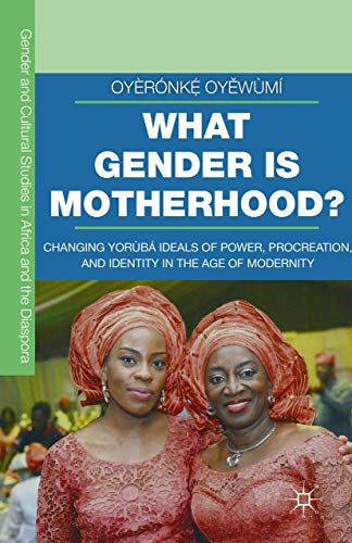 What Gender Is Motherhood?: Changing Yoruba Ideals of Power, Procreation, and Identity in the Age of Modernity: Changing Yorùbá Ideals of Power, Procreation, and Identity in the Age of Modernity