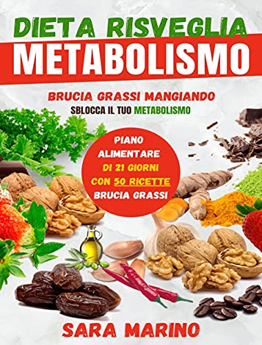 Dieta Risveglia Metabolismo: Raggiungi Finalmente il Tuo Peso Forma Mangiando e Restando in Salute Grazie ai Cibi Brucia Grassi e al Piano Nutrizionale ... Migliori Ricette Dimagranti (Sara Marino)