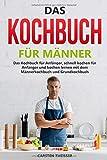 Das Kochbuch für Männer: Das Kochbuch für Männer, schnell kochen für Anfänger und kochen lernen mit dem Männerkochbuch und Grundkochbuch