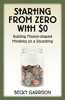 Starting from Zero with $0: Building Mission-Shaped Ministries on a Shoestring by [Becky Garrison]