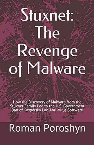 Stuxnet: The Revenge of Malware: How the Discovery of Malware from the Stuxnet Family Led to the U.S. Government Ban of Kaspersky Lab Anti-Virus Software