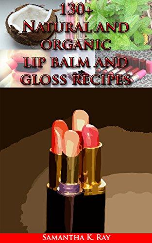 130+ Natural and organic lip balm and gloss recipes: Organic Lip Balms Made Easy: Nourish,...