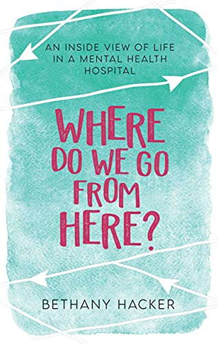 Where Do We Go From Here?: An Inside View of Life in a Mental Health Hospital by [Bethany  Hacker]