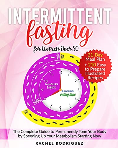 INTERMITTENT FASTING FOR WOMAN OVER 50: The Complete Guide to Permanently Tone Your Body by Speeding Up Your Metabolism Starting Now | 21-Day Meal Plan + 210 Easy to Prepare Illustrated Recipes