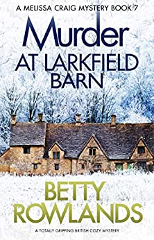 Murder at Larkfield Barn: A totally gripping British cozy mystery (A Melissa Craig Mystery Book 7) by [Betty Rowlands]