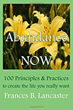 Abundance Now: 100 Principles and Practices to create the life you really want