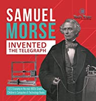 Samuel Morse Invented the Telegraph U.S. Economy in the mid-1800s Grade 5 Children's Computers & Technology Books