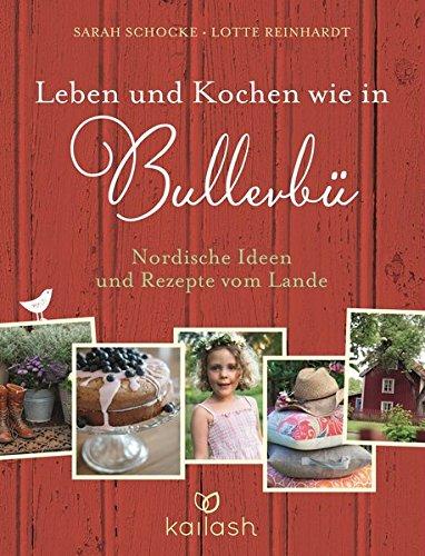 Leben und Kochen wie in Bullerbü: Nordische Ideen und Rezepte vom Lande