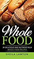 Whole Food: 39 Delicious And Nutrient-Rich Whole food Recipes