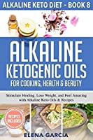 Alkaline Ketogenic Oils For Cooking, Health & Beauty: Stimulate Healing, Lose Weight and Feel Amazing with Alkaline Keto Oils & Recipes (Alkaline Keto Diet)