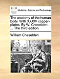 The anatomy of the human body. With XXXIV copper-plates. By W. Cheselden, ... The third edition.