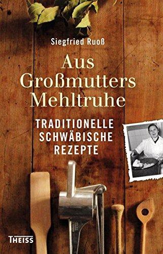 Aus Großmutters Mehltruhe: Traditionelle schwäbische Rezepte