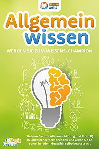 Allgemeinwissen - Werden Sie zum Wissens-Champion: Steigern Sie Ihre Allgemeinbildung und Ihren IQ in kürzester Zeit exponentiell und reden Sie ab sofort in jedem Gespräch selbstbewusst mit