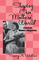 Shaping Our Mothers' World: American Women's Magazines (Studies in Popular Culture) by Nancy A. Walker(2000-10-01)