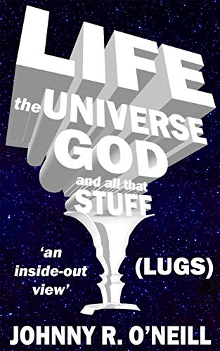 Life, the Universe, God, and all that Stuff: 'an inside-out view' (English Edition)